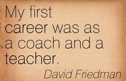 Career Quotes by  David Friedman~My First Career Was As A Coach And A Teacher.
