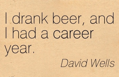 Career Quotes By David Wells~I Drank Beer, And I Had A Career Year.