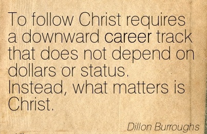 Career Quotes by  Dillon Burroughs~To Follow Christ Requires a Downward Career Track That Does Not Depend On Dollars Or Status. Instead, what Matters is Christ.