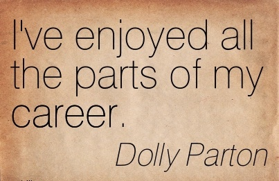 Career Quotes By  Dolly Parton~I've Enjoyed All The Parts Of My Career.
