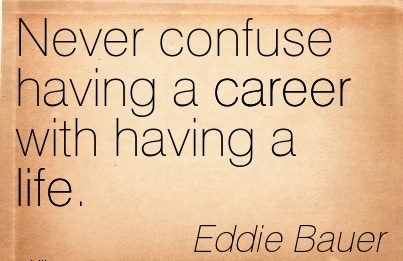 Career Quotes By Eddie Bauer~Never Confuse Having A Career With Having A Life.