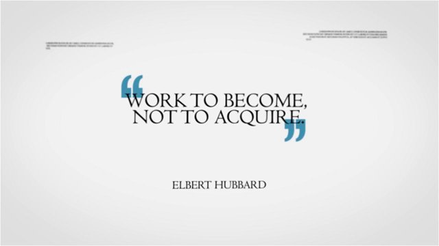 Career Quotes by Elbert Hubbard~Work To Become Not To Acquire.