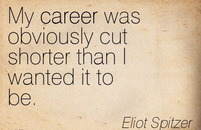 Career Quotes by  Eliot Spitzer~My Career Was Obviously Cut Shorter Than I Wanted It To Be.
