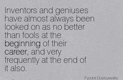 Career Quotes by  Fyodor~Inventors And Geniuses Have Almost Always Been Looked On As No Better Than Fools At The Beginning Of Their Career, And Very Frequently At The End Of It Also.