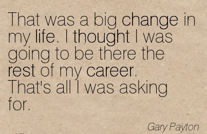 Career Quotes by Gary Payton~That Was A Big Change In My Life. I Thought I Was Going To Be There The Rest Of My Career. That's All I Was Asking For.
