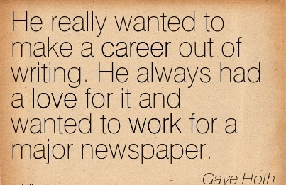 Career Quotes BY  Gaye Hoth~He Really Wanted To Make A Career Out Of Writing. He Always Had A Love For It And Wanted To Work For A Major Newspaper.