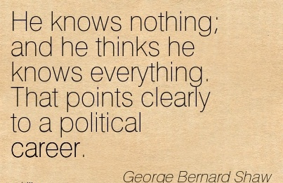 Career Quotes BY  George Bernard Shaw~He Knows Nothing And He Thinks He Knows Everything. That Points Clearly To A Political Career.