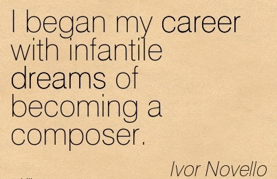 Career Quotes By  Ivor Novello~I Began My Career With Infantile Dreams Of Becoming A Composer.