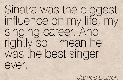 Career Quotes by  James Darren~Sinatra Was The Biggest Influence On My Life, My Singing Career. And Rightly So. I Mean He Was The Best Singer Ever.
