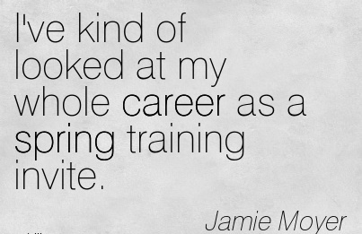 Career Quotes by Jamie Moyer~I've Kind Of Looked At My Whole Career As a Spring Training Invite.