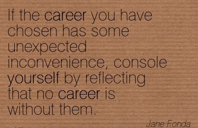 Career Quotes BY  Jane Fonda~If the Career you have Chosen has some Unexpected Inconvenience, Console yourself by Reflecting that No Career is without them.