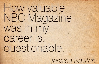 Career Quotes by  Jessica Savitch~How Valuable NBC Magazine was in my Career is Questionable.