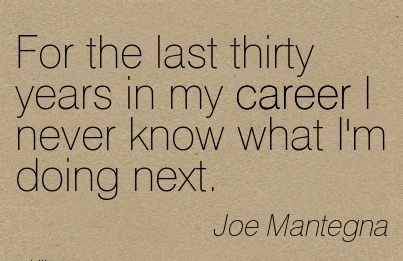 Career Quotes by  Joe Mantegna~For The Last Thirty Years In My Career I Never Know What I'm Doing Next.