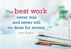 Career Quotes by John Ruskin~The Best Work Never Was And never Will Be Done Dor Money