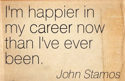 Career Quotes BY John Stamos~I'm Happier In My Career Now Than I've Ever Been.