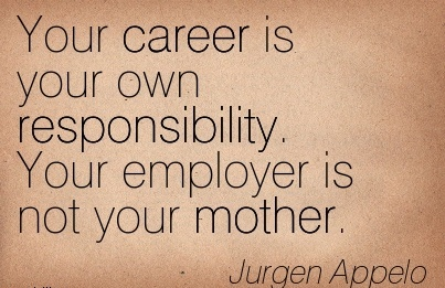 Career Quotes By  Jurgen Appelo~Your Career is Your Own Responsibility. Your Employer is not Your Mother.