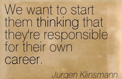 Career Quotes By Jurgen Klinsmann~We Want To Start Them Thinking That They're Responsible For Their Own Career.