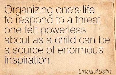 Career Quotes by  Linda Austin ~Organizing One's Life To Respond to a Threat one felt Powerless about as a Child can be a Source of Enormous Inspiration.