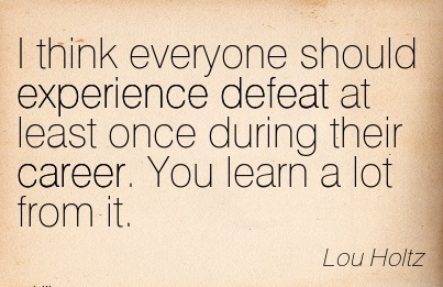 Career Quotes By  Lou Holtz~I Think Everyone Should Experience Defeat At Least Once During Their Career. You Learn A Lot From It.