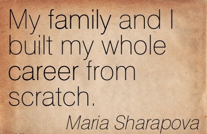 Career Quotes by  Maria Sharapova~My Family And I Built My Whole Career From Scratch.