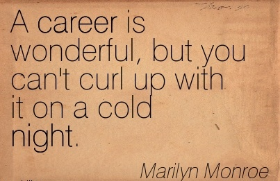 Career Quotes By Marilyn Monroe ~ A Career Is Wonderful, But You Can't Curl Up With It On A Cold Night.