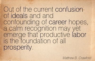 Career Quotes by  Mathew B. Crawford~Out Of The Current Confusion of Ideals And  Confounding of Career Hopes….. That Productive Labor is the Foundation Of All Prosperity.