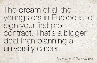 Career Quotes by  Maurizio Gherardini~The Dream Of All The Youngsters in Europe is to sign your First Pro Contract. That's a Bigger deal than Planning a University Career.