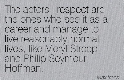 Career Quotes BY  Max Irons~The Actors I Respect Are The Ones Who See It As A Career And Manage To Live Reasonably Normal Lives, Like Meryl Streep And Philip Seymour Hoffman.