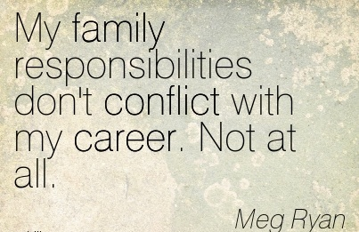 Career Quotes by  Meg Ryan~My family Responsibilities don't Conflict with my Career. Not at all.
