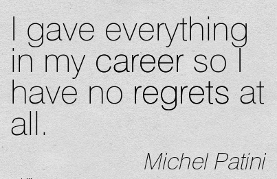 Career Quotes By Michel Patini~I Gave Everything In My Career So I Have No Regrets At All.