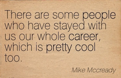 Career Quotes By Mike Mccready~There Are Some People Who Have Stayed With Us Our Whole Career, Which Is Pretty Cool Too.