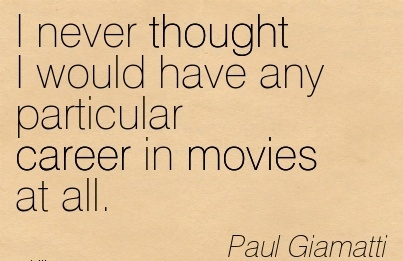 Career Quotes by Paul Giamatti~I Never Thought I Would Have Any Particular Career In Movies At All.