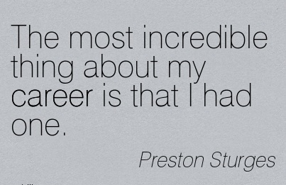 Career Quotes by Preston Sturges~The Most Incredible Thing About My Career Is That I Had One.