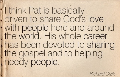 Career Quotes By  Richard Cizik~I think Pat is Basically Driven To Share God's Love With His whole Career Has Been Devoted To Sharing The Gospel And To Helping Needy People.