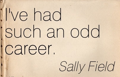 Career Quotes by  Sally Field~I've Had Such An Odd Career.