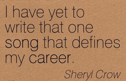 Career Quotes By  Sheryl Crow~I Have Yet To Write That One Song That Defines My Career.