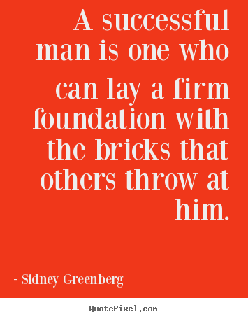 Career Quotes by Sidney Greenberg~A Successful Man Is One Who Can Lay A Firm Foundation With The Bricks That Others Throw At Him.