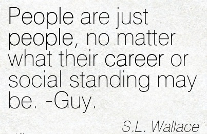 Career Quotes By  S.L. Wallace~People Are Just People, No Matter What Their Career Or Social Standing May Be. -Guy.