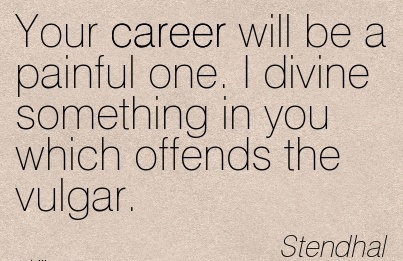 Career Quotes By  Stendhal~Your Career Will Be  Painful One. I Divine Something In You Which Offends The Vulgar.