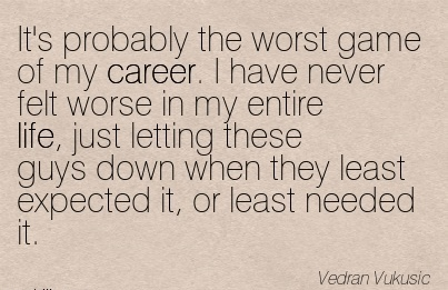 Career Quotes By Vedran Vukusic~It's Probably The Worst Game Of My Career. I Have Never Felt Worse In My Entire Life, Just Letting These Guys Down When They Least Expected It, Or Least Needed It.