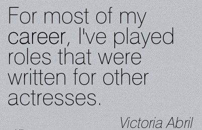 Career Quotes by Victoria Abril~For Most Of My Career, I've Played Roles That Were Written For Other Actresses.