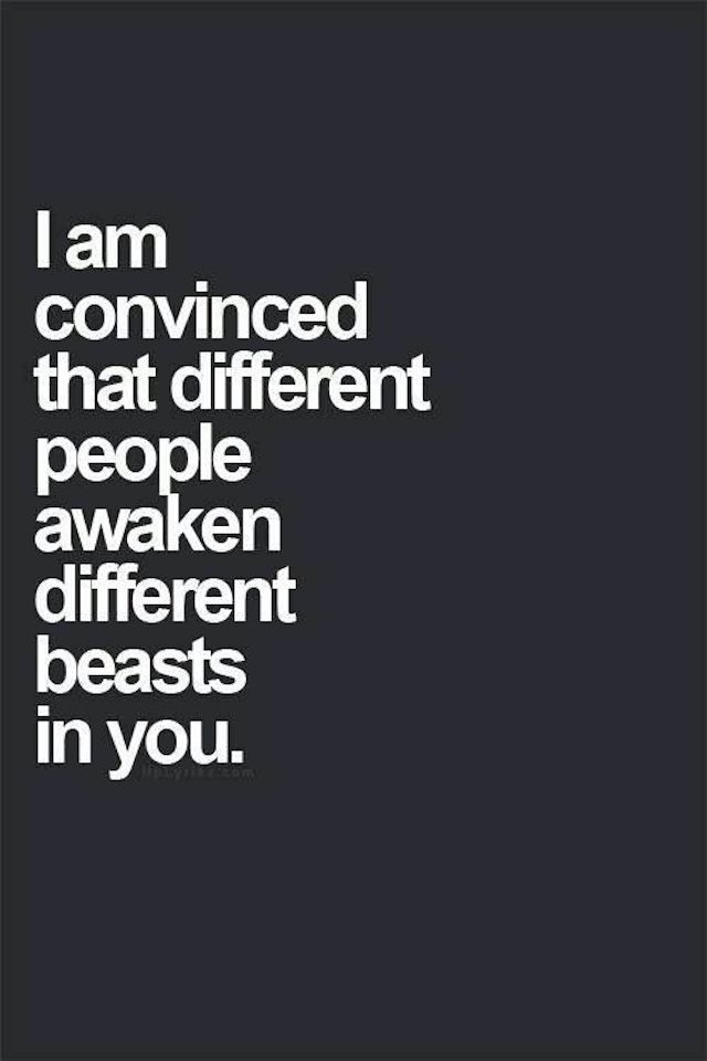 Career Quotes ~ I Am Convinced That Different People Awaken Different Beasts In You.