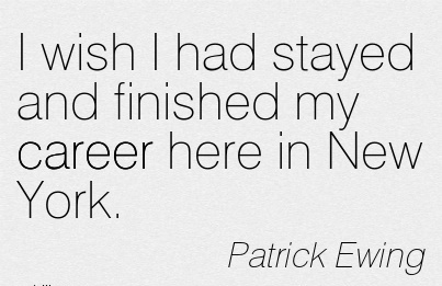 Career QuotesPatrick Ewing~I Wish I Had Stayed And Finished My Career Here In New York.
