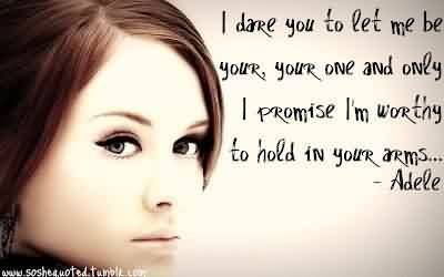 Celebrity Quote By Adele~ I dare you to let me be your, your one and only I promise i'm worthy to hold in your arems.
