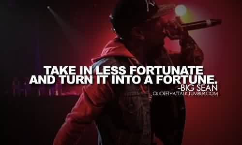 Celebrity Quote By Big Sean~ Take in less fortunate and turn itn into a fortune.