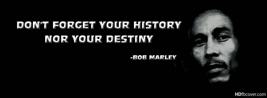 Celebrity Quote By Bob Marley~ Don't forget your history nor your destiny.