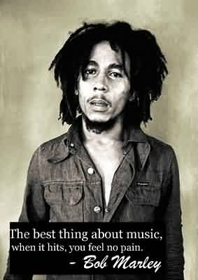 Celebrity Quote By Bob Marley~ The best thing about music , when it hits, you feel no pain.