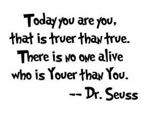 Celebrity Quote By Dr. Seuss~ today you are you, that is truer than true. There is no one alive who is youer than you