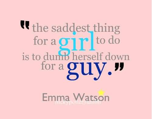 Celebrity Quote By Emma Watson~ teh saddest thing for a girl to do is to dumb herself down for a guy.