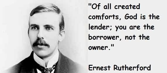 Celebrity Quote by Ernest Rutherford~ Of all created comfort, god is the lender;you are the borrower,not the owner.